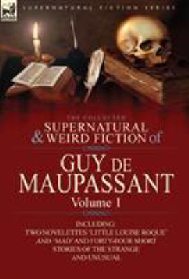 The Collected Supernatural and Weird Fiction of Guy de Maupassant: Volume 1-Including Two Novelettes 'Little Louise Roque' and 'Mad' and Forty-Four Sh 9780857064370