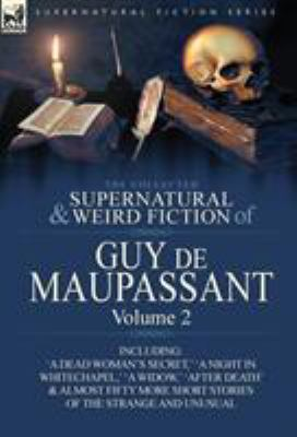 The Collected Supernatural and Weird Fiction of Guy de Maupassant: Volume 2-Including Fifty-Four Short Stories of the Strange and Unusual 9780857064394
