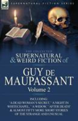 The Collected Supernatural and Weird Fiction of Guy de Maupassant: Volume 2-Including Fifty-Four Short Stories of the Strange and Unusual 9780857064400