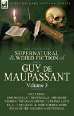 The Collected Supernatural and Weird Fiction of Guy de Maupassant: Volume 3-Including One Novella 'The Heritage' and Thirty-Six Short Stories of the S 9780857064424