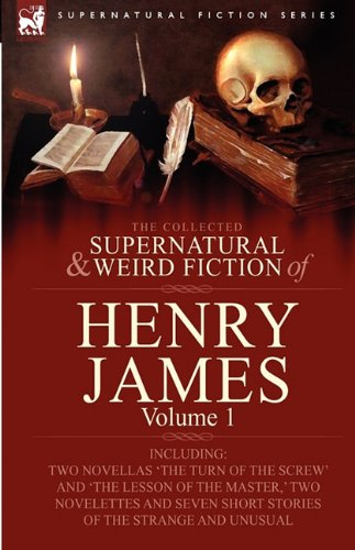 The Collected Supernatural and Weird Fiction of Henry James: Volume 1-Including Two Novellas 'The Turn of the Screw' and 'The Lesson of the Master, ' 9780857060396