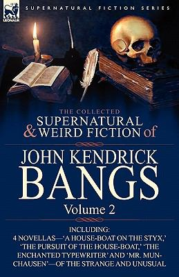 The Collected Supernatural and Weird Fiction of John Kendrick Bangs: Volume 2-Including 'a House-Boat on the Styx, ' and Three Other Novellas of the S 9780857063274