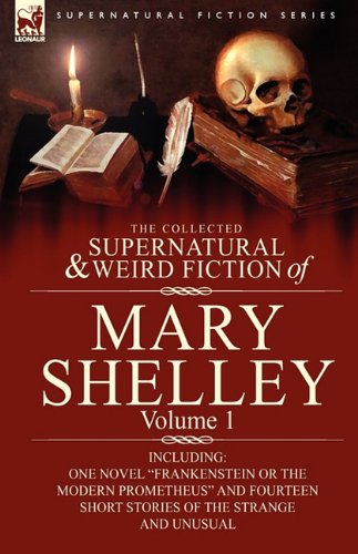 The Collected Supernatural and Weird Fiction of Mary Shelley-Volume 1: Including One Novel