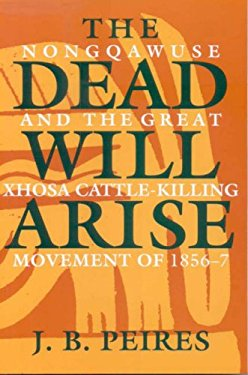 The Dead Will Arise: Nongqawuse and the Great Xhosa Cattle-Killing Movement of 1856-7 9780852550496