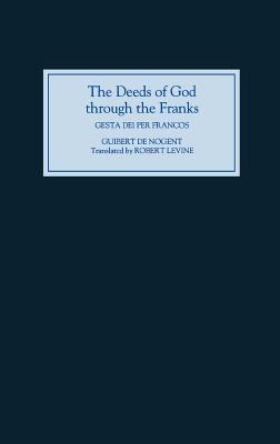 The Deeds of God Through the Franks: A Translation of Guibert de Nogent's Gesta Dei Per Francos'