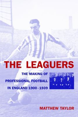 The Leaguers: The Making of Professional Football in England, 1900-1939