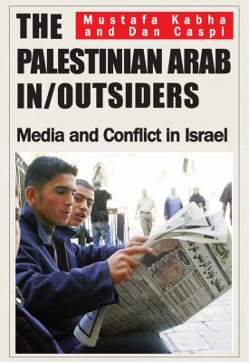 The Palestinian Arab In/Outsiders: Media and Conflict in Israel 9780853039112