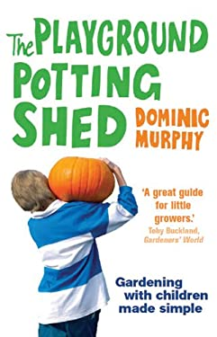 The Playground Potting Shed: A Foolproof Guide to Gardening with Children 9780852652091