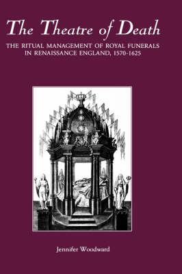 The Theatre of Death: The Ritual Management of Royal Funerals in Renaissance England, 1570-1625 9780851157047