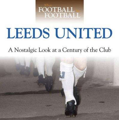 Leeds United: A Nostalgic Look at a Century of the Club 9780857331694