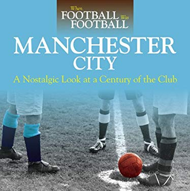 Manchester City: A Nostalgic Look at a Century of the Club 9780857330376