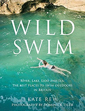 Wild Swim: River, Lake, Lido and Sea: The Best Places to Swim Outdoors in Britain 9780852651223