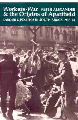Workers, War and the Origins of Apartheid: Labour and Politics in South Africa, 1939-48 9780852557655