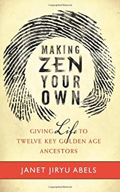 Making Zen Your Own: Giving Life to Twelve Key Golden Age Ancestors 9780861717026