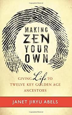 Making Zen Your Own: Giving Life to Twelve Key Golden Age Ancestors 9780861717026