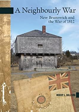 A Neighbourly War: New Brunswick and the War of 1812 9780864926531