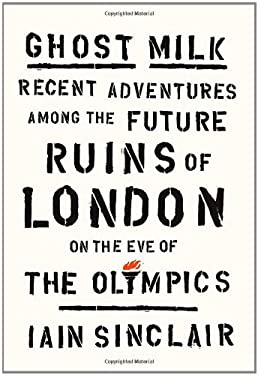 Ghost Milk: Recent Adventures Among the Future Ruins of London on the Eve of the Olympics 9780865478664