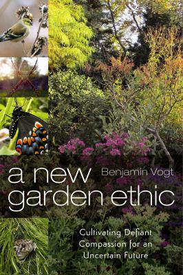 A New Garden Ethic: Cultivating Defiant Compassion for an Uncertain Future