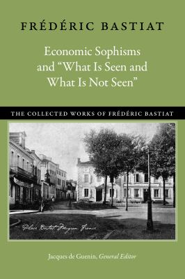 """Economic Sophisms and """"What Is Seen and What Is Not Seen"""" (Collected Works of Frederic Bastiat)"""