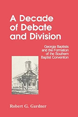 A Decade of Debate and Division: Georgia Baptists and the Formation of the Southern Baptist Convention 9780865544840