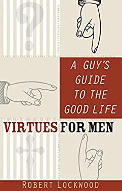 A Guy's Guide to the Good Life: Virtues for Men 9780867168679