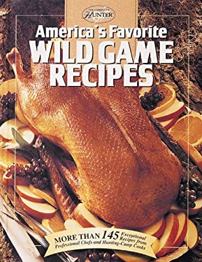 America's Favorite Wild Game Recipes: More Than 145 Exceptional Recipes from Professional Chefs and Hunting-Camp Cooks