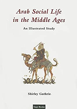 Arab Social Life in the Middle Ages: An Illustrated Study 9780863560439