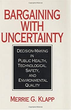 Bargaining with Uncertainty: Decision-Making in Public Health, Technologial Safety, and Environmental Quality 9780865690462