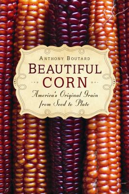 Beautiful Corn: America's Original Grain from Seed to Plate 9780865717282