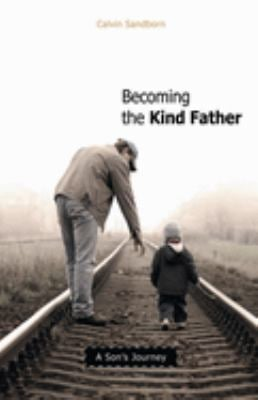 Becoming the Kind Father: A Son's Journey 9780865715820