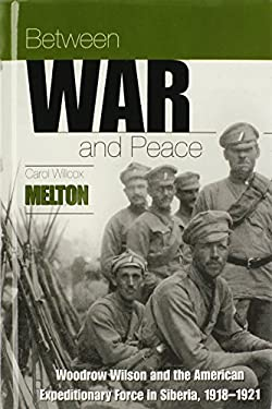 Between War and Peace: Woodrow Wilson & the American Expeditionary Force in Siberia, 1918-1921 9780865546929