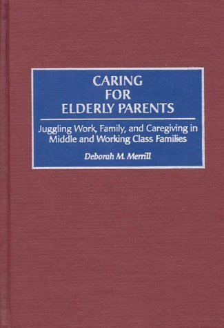 Caring for Elderly Parents: Juggling Work, Family, and Caregiving in Middle and Working Class Families 9780865692695