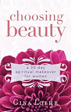 Choosing Beauty: A 30-Day Spiritual Makeover for Women 9780867169218