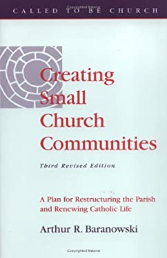 Creating Small Church Communities: A Plan for Restructuring the Parish and Renewing Catholic Life 9780867162752