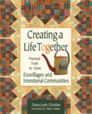 Creating a Life Together: Practical Tools to Grow Ecovillages and Intentional Communities 9780865714717