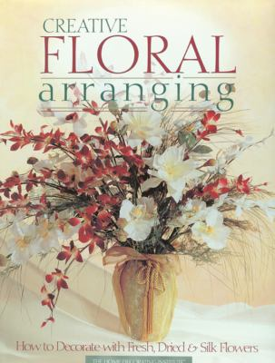 Creative Floral Arranging: How to Decorate with Fresh, Dried & Silk Flowers 9780865731912