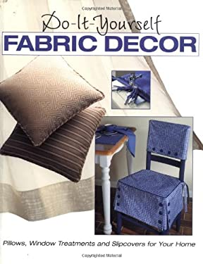 Do-It-Yourself Fabric Decor: Pillows, Window Treatments and Slipcovers for Your Home 9780865733459