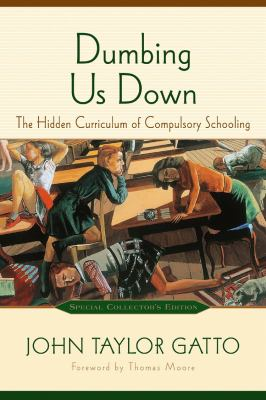 Dumbing Us Down: The Hidden Curriculum of Compulsory Schooling 9780865714489