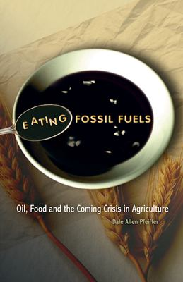 Eating Fossil Fuels: Oil, Food and the Coming Crisis in Agriculture 9780865715653