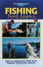 Fishing North America: How to Locate and Catch Every Popular Freshwater Species - Cowles Creative Publishing / Creative Publishing International / Editors of Creative Publishing