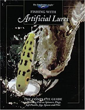 Fishing with Artificial Lures: The Complete Guide to Catching Fish on Spinners, Plugs, Soft Plastics, Jigs, Spoons, and Flies