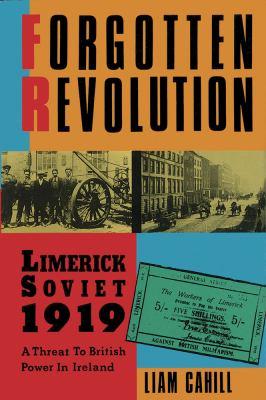 Forgotten Revolution: Limerick Soviet, 1919 : A Threat to British Power in Ireland