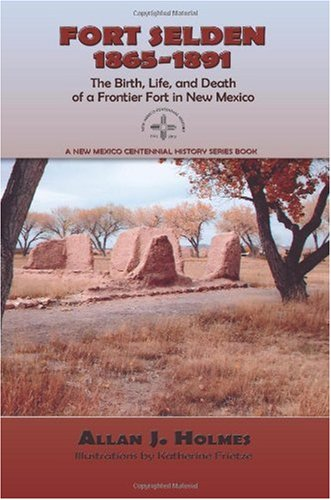 Fort Selden, 1865-1891, The Birth, Life, and Death of a Frontier Fort in New Mexico Allan J. Holmes