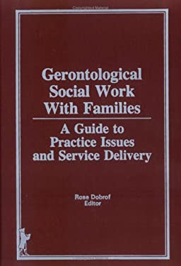 Gerontological Social Work Practice with Families: A Guide to Practice Issues and Service Delivery 9780866565998
