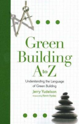 Green Building A to Z: Understanding the Language of Green Building 9780865715721
