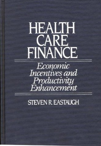Health Care Finance: Economic Incentives and Productivity Enhancement 9780865690493