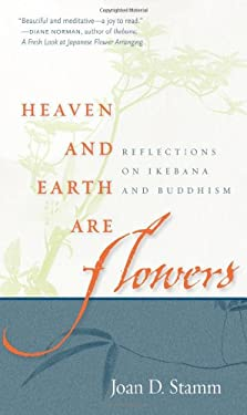 Heaven and Earth Are Flowers: Reflections on Ikebana and Buddhism 9780861715770