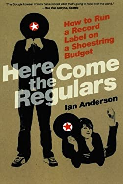 Here Come the Regulars: How to Run a Record Label on a Shoestring Budget 9780865479814