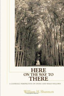 Here on the Way to There: A Catholic Perspective on Dying and What Follows 9780867165968
