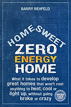 Home Sweet Zero Energy Home: What It Takes to Develop Great Homes That Won't Cost Anything to Heat, Cool or Light Up, Without Going Broke or Crazy 9780865716988